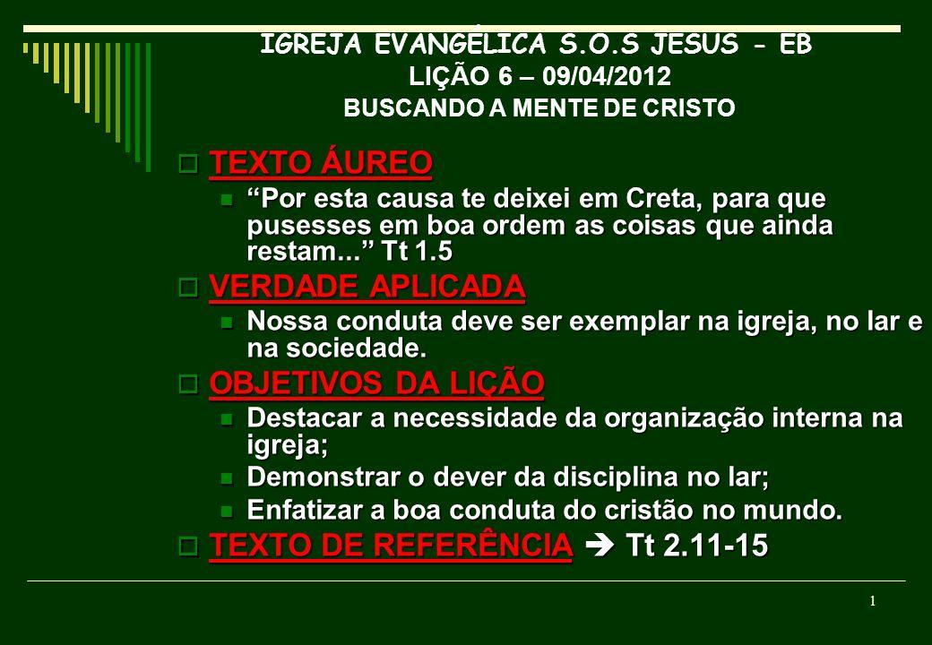 IGREJA EVANGÉLICA S.O.S JESUS - EB LIÇÃO 6 – 09/04/2012 BUSCANDO A MENTE DE CRISTO TEXTO ÁUREO TEXTO ÁUREO Por esta causa te deixei em Creta, para que pusesses em boa ordem as coisas que ainda restam...