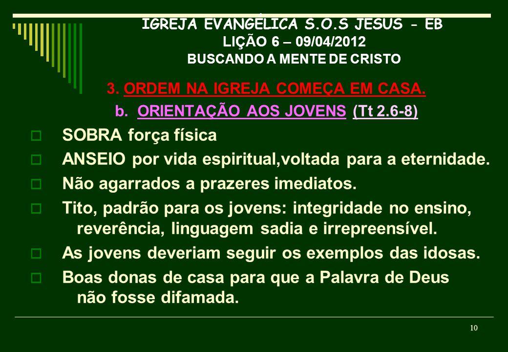 IGREJA EVANGÉLICA S.O.S JESUS - EB LIÇÃO 6 – 09/04/2012 BUSCANDO A MENTE DE CRISTO 3. ORDEM NA IGREJA COMEÇA EM CASA. b. ORIENTAÇÃO AOS JOVENS (Tt 2.6