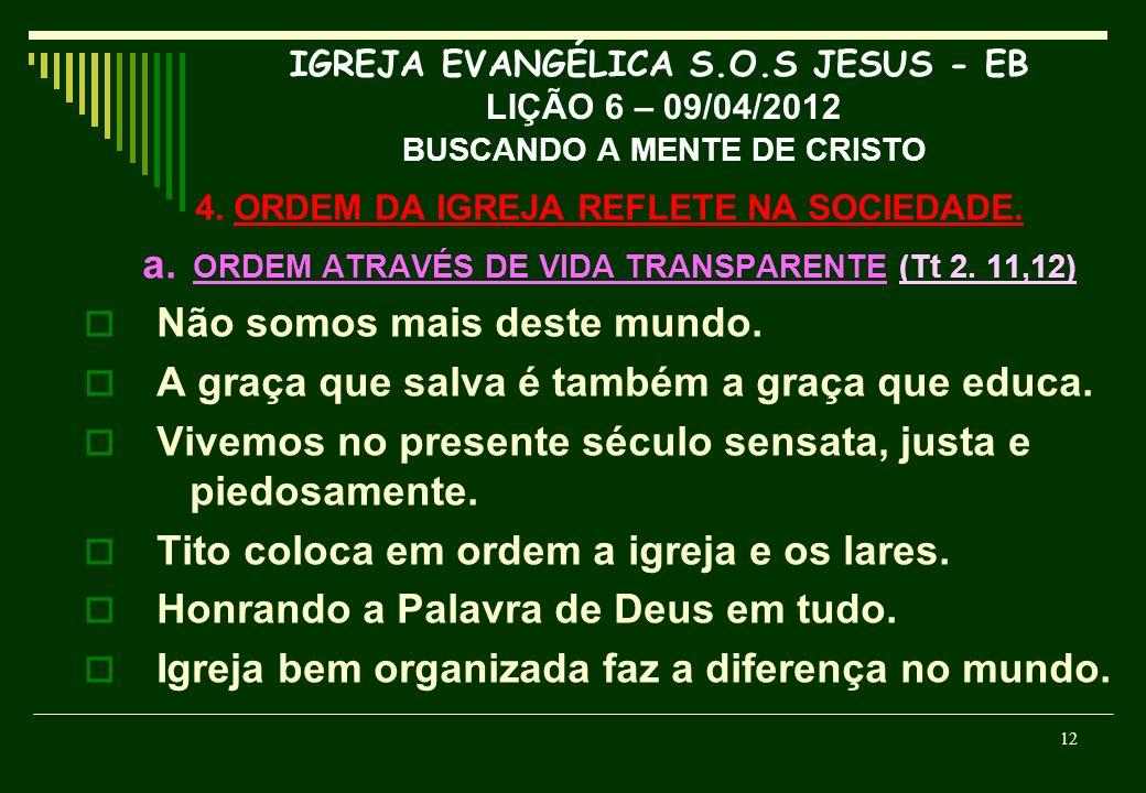IGREJA EVANGÉLICA S.O.S JESUS - EB LIÇÃO 6 – 09/04/2012 BUSCANDO A MENTE DE CRISTO 4. ORDEM DA IGREJA REFLETE NA SOCIEDADE. a. ORDEM ATRAVÉS DE VIDA T