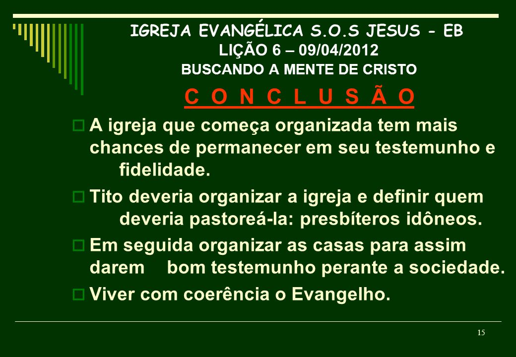 IGREJA EVANGÉLICA S.O.S JESUS - EB LIÇÃO 6 – 09/04/2012 BUSCANDO A MENTE DE CRISTO C O N C L U S Ã O A igreja que começa organizada tem mais chances d