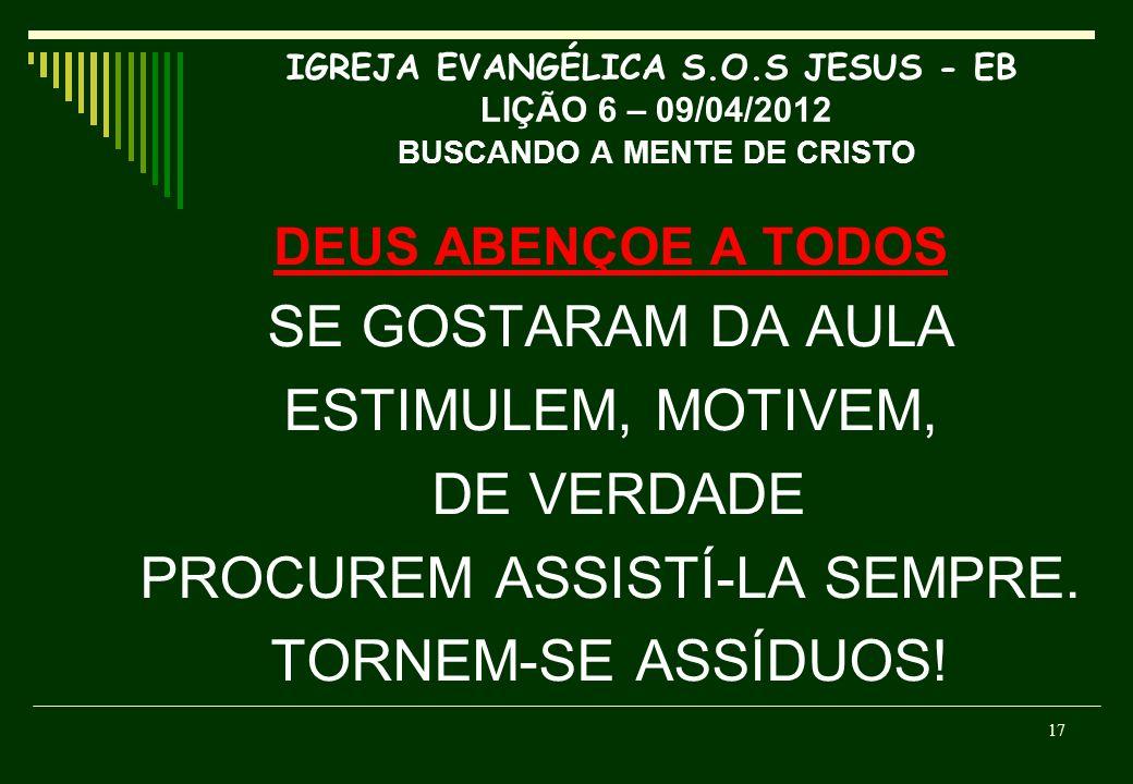 IGREJA EVANGÉLICA S.O.S JESUS - EB LIÇÃO 6 – 09/04/2012 BUSCANDO A MENTE DE CRISTO DEUS ABENÇOE A TODOS SE GOSTARAM DA AULA ESTIMULEM, MOTIVEM, DE VER