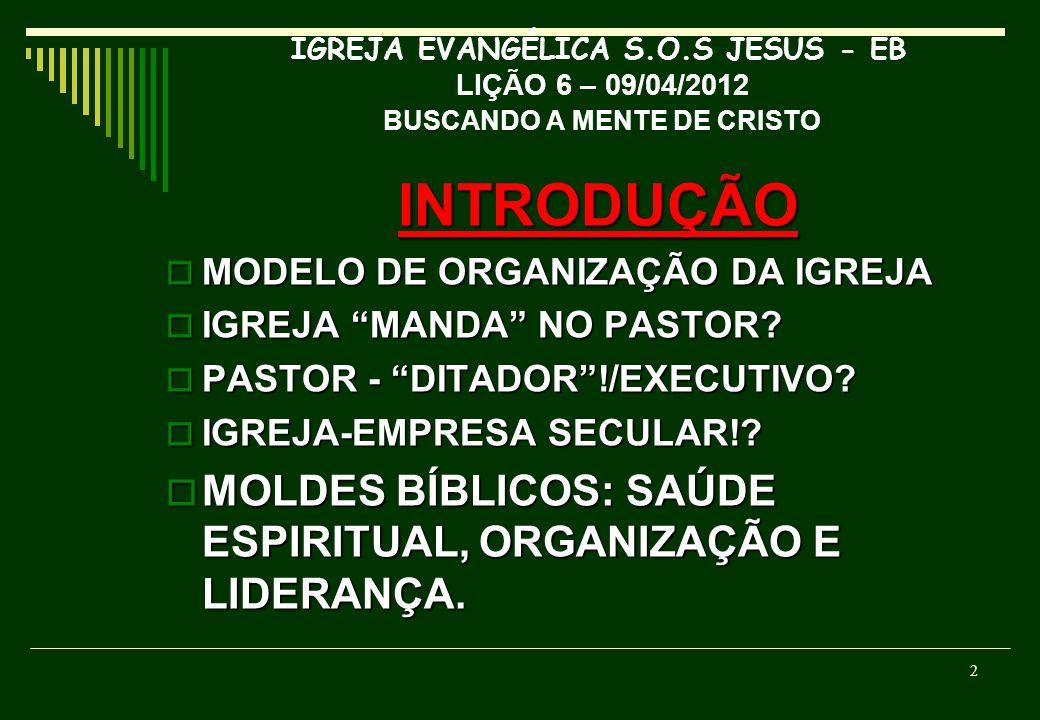 IGREJA EVANGÉLICA S.O.S JESUS - EB LIÇÃO 6 – 09/04/2012 BUSCANDO A MENTE DE CRISTO INTRODUÇÃO MODELO DE ORGANIZAÇÃO DA IGREJA MODELO DE ORGANIZAÇÃO DA IGREJA IGREJA MANDA NO PASTOR.