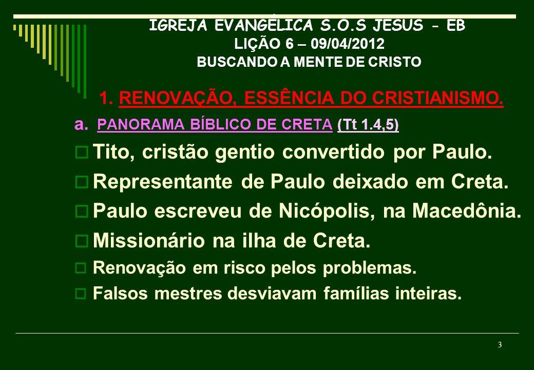 IGREJA EVANGÉLICA S.O.S JESUS - EB LIÇÃO 6 – 09/04/2012 BUSCANDO A MENTE DE CRISTO 1. RENOVAÇÃO, ESSÊNCIA DO CRISTIANISMO. a. PANORAMA BÍBLICO DE CRET