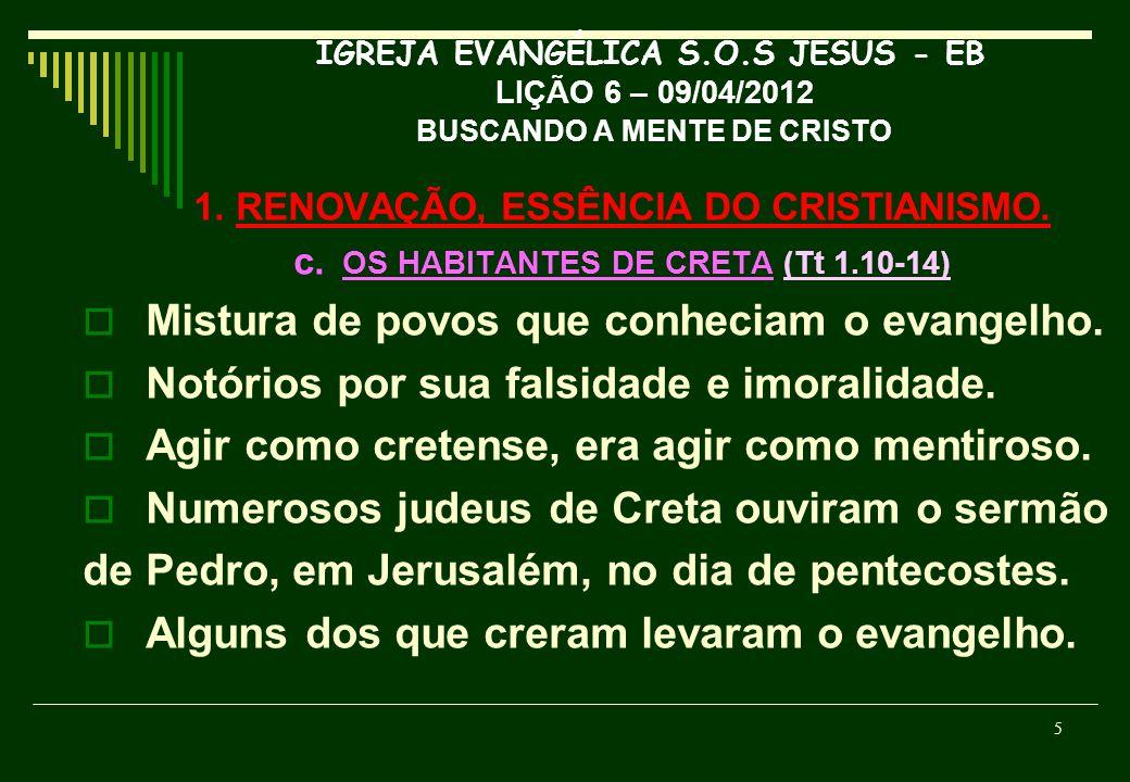 IGREJA EVANGÉLICA S.O.S JESUS - EB LIÇÃO 6 – 09/04/2012 BUSCANDO A MENTE DE CRISTO 1. RENOVAÇÃO, ESSÊNCIA DO CRISTIANISMO. c. OS HABITANTES DE CRETA (