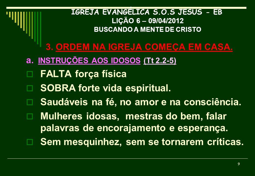 IGREJA EVANGÉLICA S.O.S JESUS - EB LIÇÃO 6 – 09/04/2012 BUSCANDO A MENTE DE CRISTO 3. ORDEM NA IGREJA COMEÇA EM CASA. a. INSTRUÇÕES AOS IDOSOS (Tt 2.2