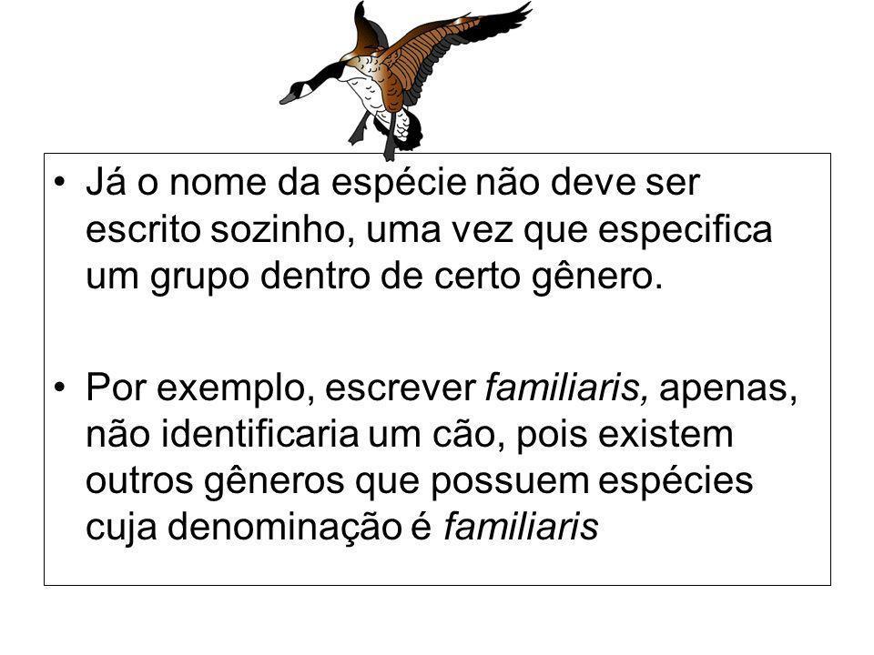 Já o nome da espécie não deve ser escrito sozinho, uma vez que especifica um grupo dentro de certo gênero. Por exemplo, escrever familiaris, apenas, n