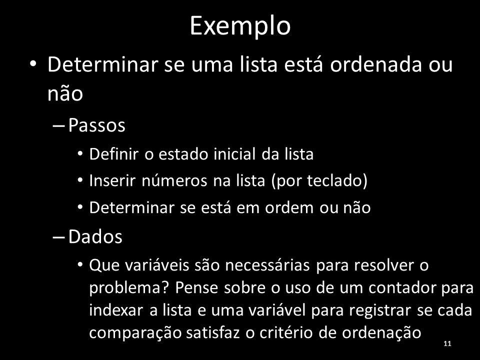 Exemplo Determinar se uma lista está ordenada ou não – Passos Definir o estado inicial da lista Inserir números na lista (por teclado) Determinar se e