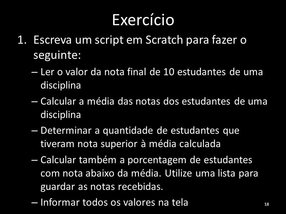 Exercício 1.Escreva um script em Scratch para fazer o seguinte: – Ler o valor da nota final de 10 estudantes de uma disciplina – Calcular a média das