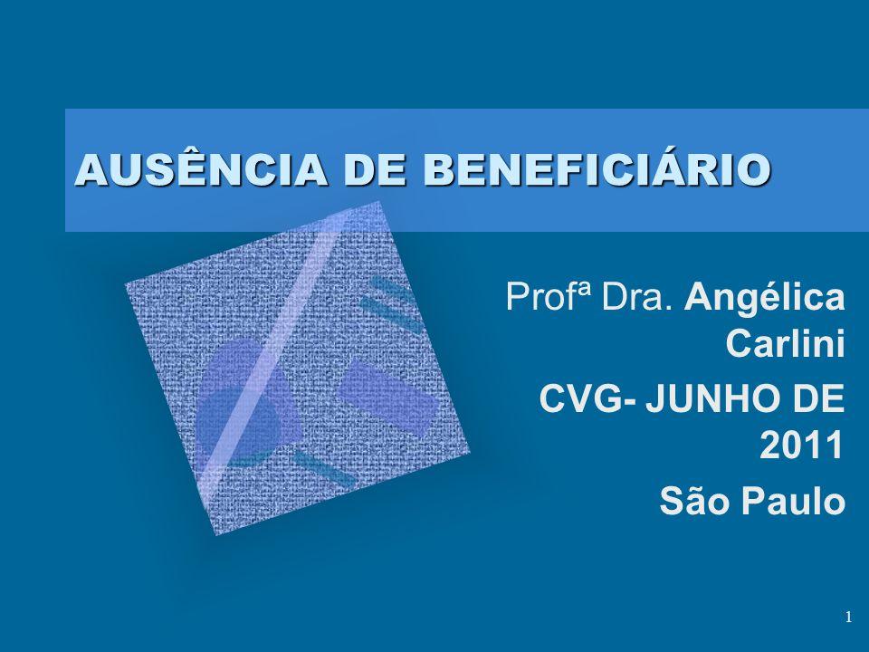 1 AUSÊNCIA DE BENEFICIÁRIO Profª Dra. Angélica Carlini CVG- JUNHO DE 2011 São Paulo