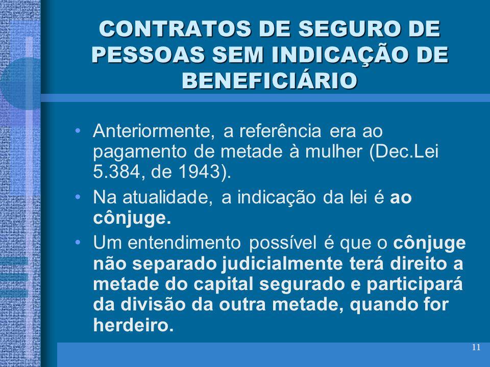 11 CONTRATOS DE SEGURO DE PESSOAS SEM INDICAÇÃO DE BENEFICIÁRIO Anteriormente, a referência era ao pagamento de metade à mulher (Dec.Lei 5.384, de 194