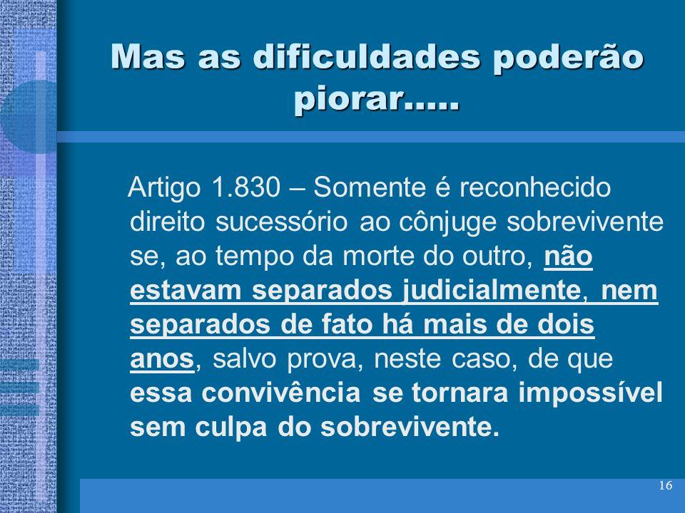 16 Mas as dificuldades poderão piorar..... Artigo 1.830 – Somente é reconhecido direito sucessório ao cônjuge sobrevivente se, ao tempo da morte do ou