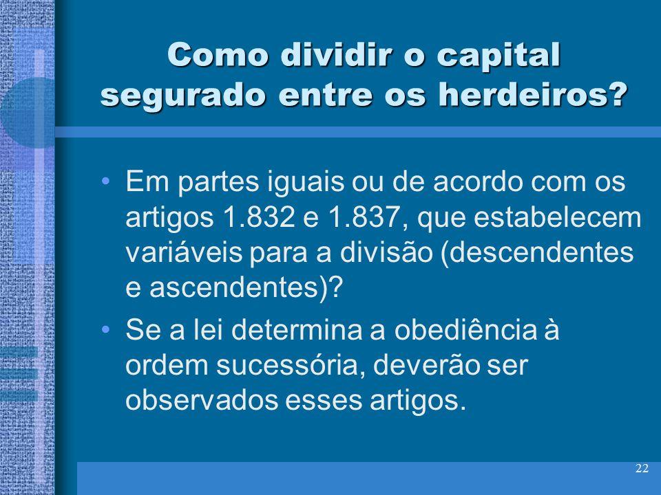 22 Como dividir o capital segurado entre os herdeiros? Em partes iguais ou de acordo com os artigos 1.832 e 1.837, que estabelecem variáveis para a di