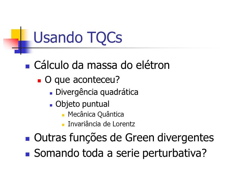 Usando TQCs Cálculo da massa do elétron O que aconteceu? Divergência quadrática Objeto puntual Mecânica Quântica Invariância de Lorentz Outras funções