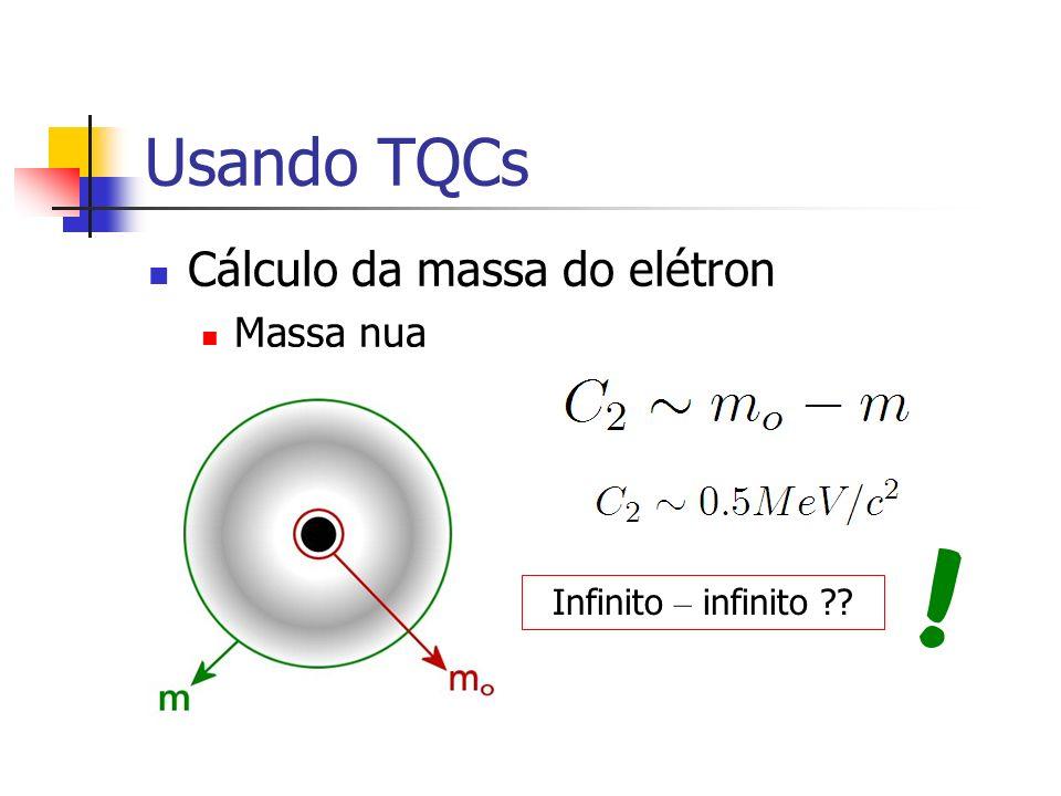 Usando TQCs Cálculo da massa do elétron Massa nua Infinito – infinito ??