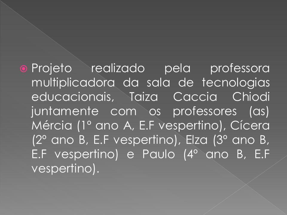 Projeto realizado pela professora multiplicadora da sala de tecnologias educacionais, Taiza Caccia Chiodi juntamente com os professores (as) Mércia (1º ano A, E.F vespertino), Cícera (2º ano B, E.F vespertino), Elza (3º ano B, E.F vespertino) e Paulo (4º ano B, E.F vespertino).