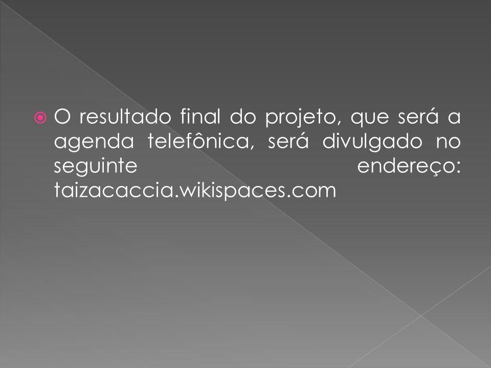 O resultado final do projeto, que será a agenda telefônica, será divulgado no seguinte endereço: taizacaccia.wikispaces.com