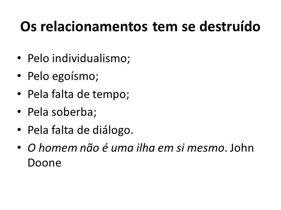 Os relacionamentos tem se destruído Pelo individualismo; Pelo egoísmo; Pela falta de tempo; Pela soberba; Pela falta de diálogo.
