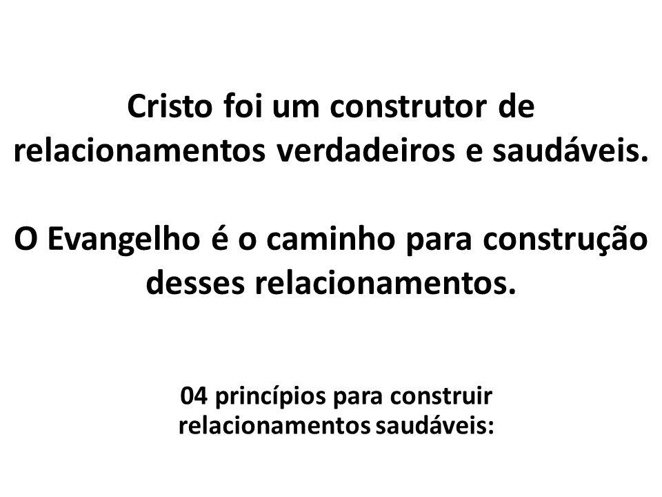 Cristo foi um construtor de relacionamentos verdadeiros e saudáveis. O Evangelho é o caminho para construção desses relacionamentos. 04 princípios par