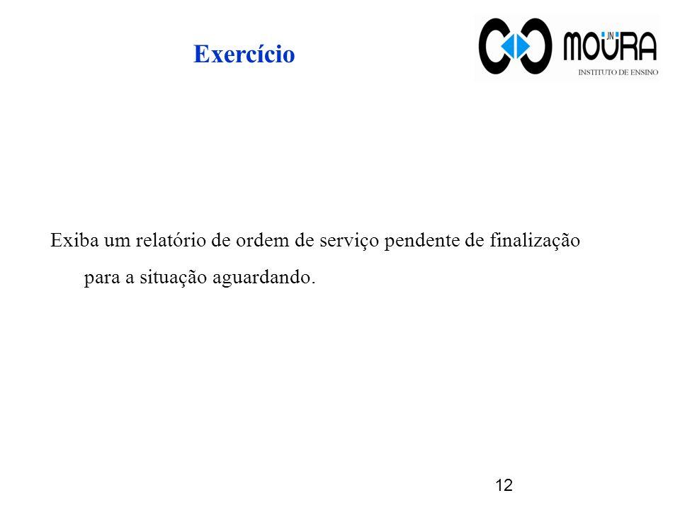 Exercício Exiba um relatório de ordem de serviço pendente de finalização para a situação aguardando. 12