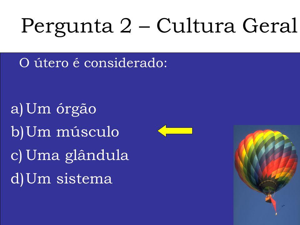 Pergunta 2 – Cultura Geral O útero é considerado: a)Um órgão b)Um músculo c)Uma glândula d)Um sistema