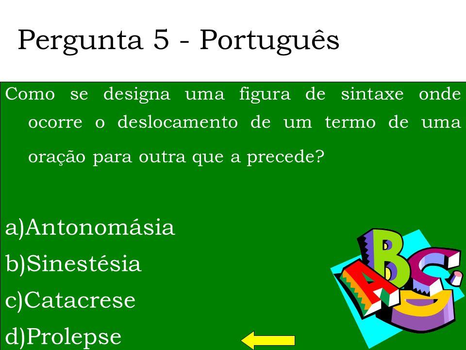 Pergunta 5 - Português Como se designa uma figura de sintaxe onde ocorre o deslocamento de um termo de uma oração para outra que a precede.