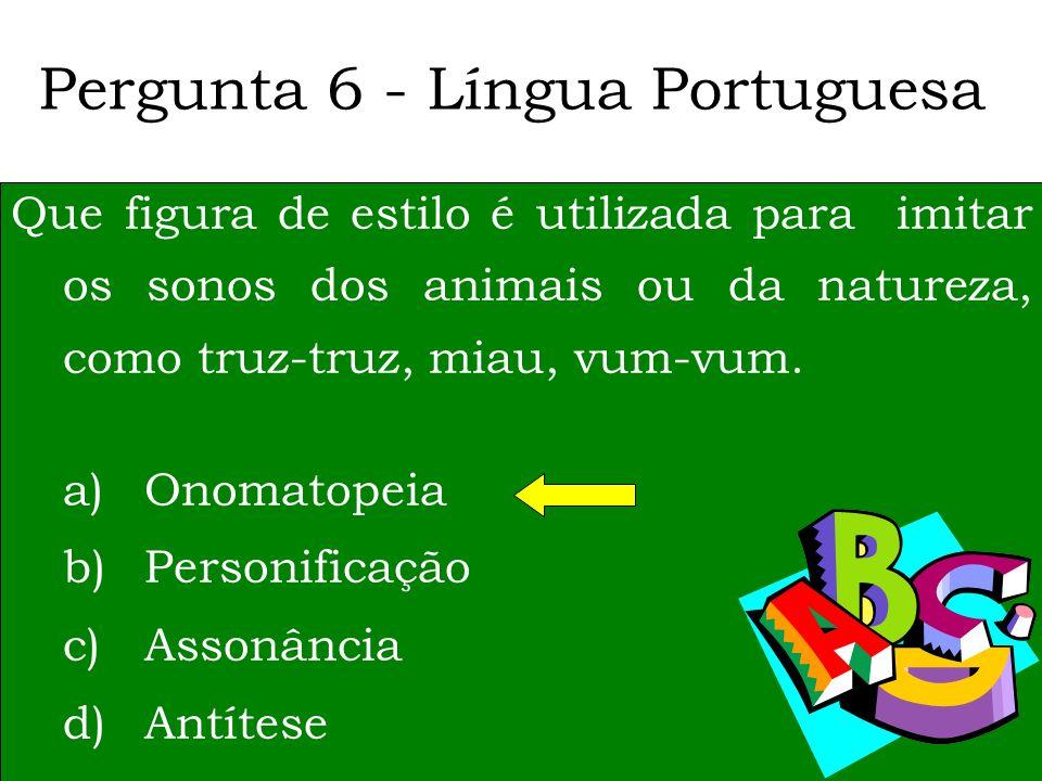 Pergunta 6 - Língua Portuguesa Que figura de estilo é utilizada para imitar os sonos dos animais ou da natureza, como truz-truz, miau, vum-vum.