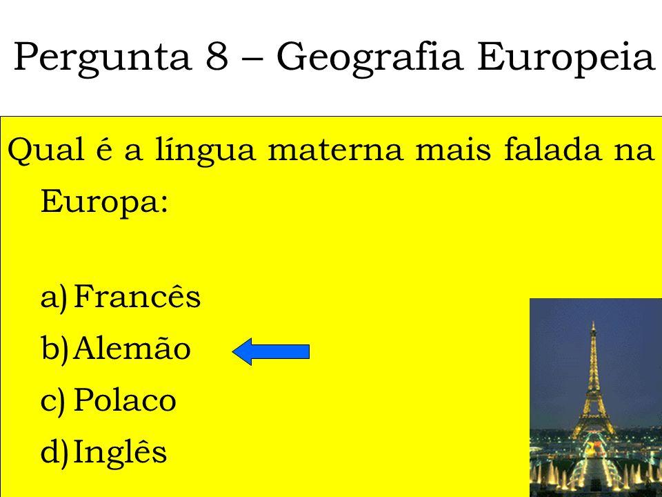 Pergunta 8 – Geografia Europeia Qual é a língua materna mais falada na Europa: a)Francês b)Alemão c)Polaco d)Inglês