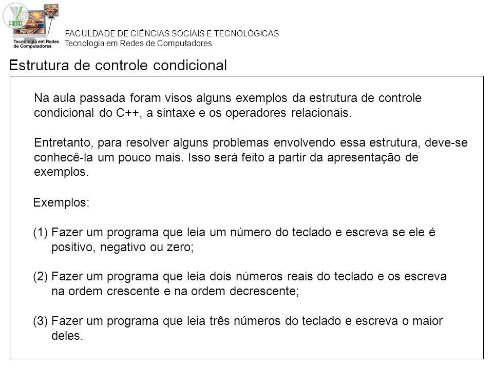 FACULDADE DE CIÊNCIAS SOCIAIS E TECNOLÓGICAS Tecnologia em Redes de Computadores Estrutura de controle condicional Exemplos: (1)Fazer um programa que