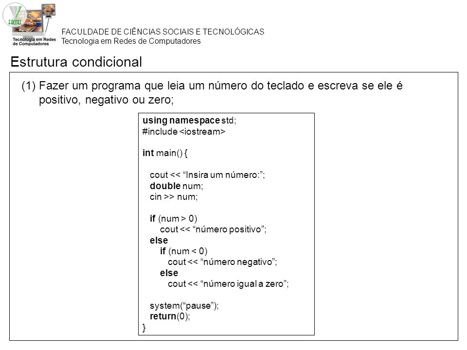 FACULDADE DE CIÊNCIAS SOCIAIS E TECNOLÓGICAS Tecnologia em Redes de Computadores Estrutura condicional (1) Fazer um programa que leia um número do teclado e escreva se ele é positivo, negativo ou zero; using namespace std; #include int main() { cout << Insira um número:; double num; cin >> num; if (num > 0) cout << número positivo; else if (num < 0) cout << número negativo; else cout << número igual a zero; system(pause); return(0); }