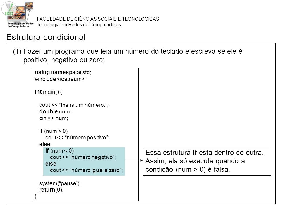 FACULDADE DE CIÊNCIAS SOCIAIS E TECNOLÓGICAS Tecnologia em Redes de Computadores Estrutura condicional (1) Fazer um programa que leia um número do teclado e escreva se ele é positivo, negativo ou zero; using namespace std; #include int main() { cout << Insira um número:; double num; cin >> num; if (num > 0) cout << número positivo; else if (num < 0) cout << número negativo; else cout << número igual a zero; system(pause); return(0); } Essa estrutura if esta dentro de outra.