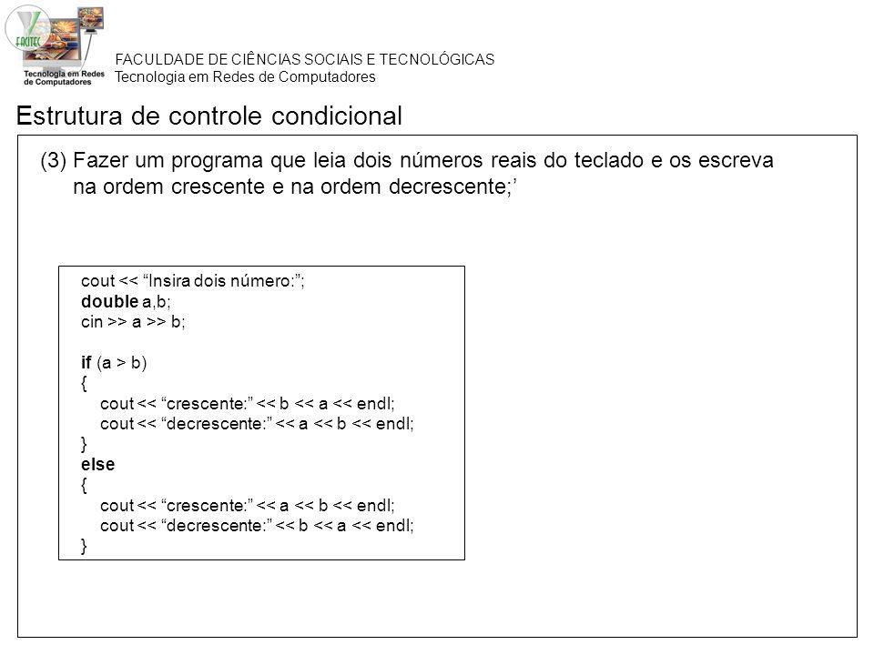 FACULDADE DE CIÊNCIAS SOCIAIS E TECNOLÓGICAS Tecnologia em Redes de Computadores Estrutura de controle condicional (2) Fazer um programa que leia dois números reais do teclado e os escreva na ordem crescente e na ordem decrescente; cout << Insira dois número:; double a,b; cin >> a >> b; if (a > b) { cout << crescente: << b << a << endl; cout << decrescente: << a << b << endl; } else { cout << crescente: << a << b << endl; cout << decrescente: << b << a << endl; } Linhas executadas caso a condição seja verdadeira.