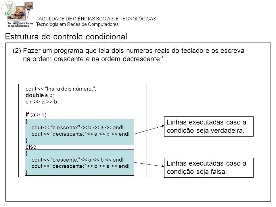 FACULDADE DE CIÊNCIAS SOCIAIS E TECNOLÓGICAS Tecnologia em Redes de Computadores Estrutura de controle condicional (1)Fazer um programa que leia três números e os escreva em ordem crescente; cout << Insira três números:; double a,b, c; cin >> a >> b >> c; if ( (a > b) && (a > c) ) if (b > c) cout << c << b << a; else cout << b << c << a; else if (b > c) if (a > c) cout << c << a << b; else cout << a << c << b; else if (a > b) cout << b << a << c; else cout << a << b << c; Esses dois blocos de execução também estão aninhados.