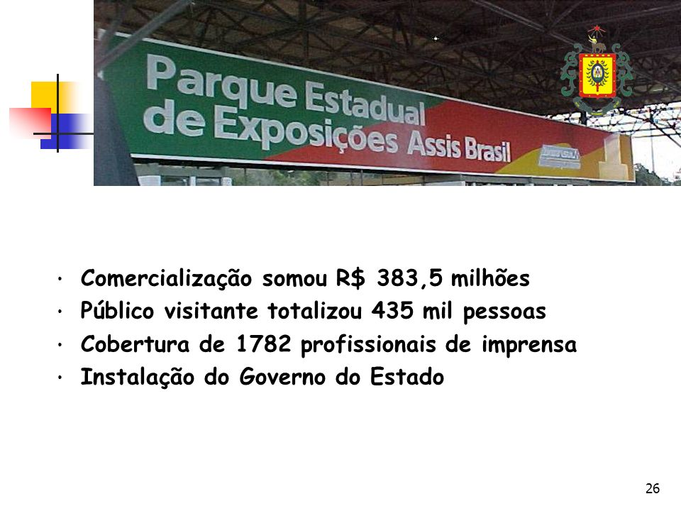26 Comercialização somou R$ 383,5 milhões Público visitante totalizou 435 mil pessoas Cobertura de 1782 profissionais de imprensa Instalação do Governo do Estado