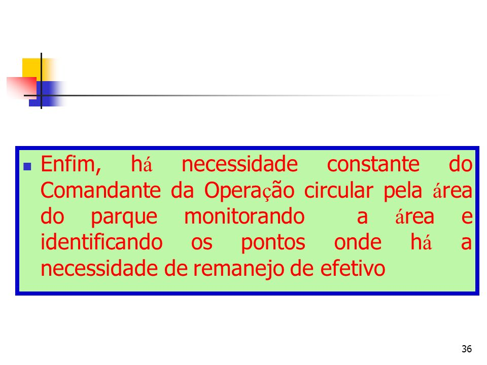 36 Enfim, h á necessidade constante do Comandante da Opera ç ão circular pela á rea do parque monitorando a á rea e identificando os pontos onde h á a necessidade de remanejo de efetivo