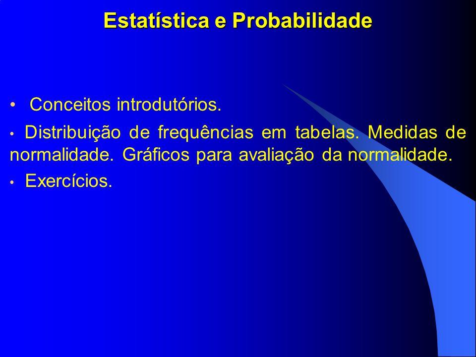 Estatística e Probabilidade Conceitos introdutórios. Distribuição de frequências em tabelas. Medidas de normalidade. Gráficos para avaliação da normal