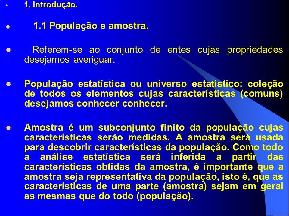 1. Introdução. 1.1 População e amostra. Referem-se ao conjunto de entes cujas propriedades desejamos averiguar. População estatística ou universo esta
