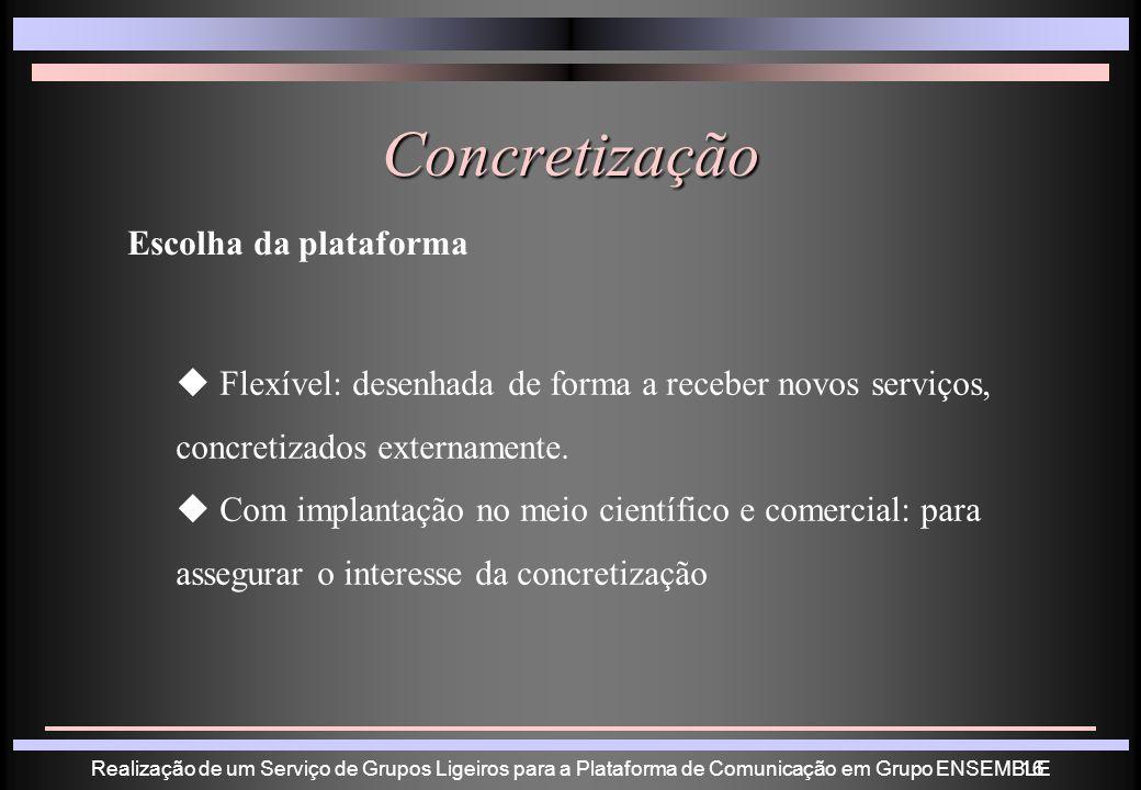Realização de um Serviço de Grupos Ligeiros para a Plataforma de Comunicação em Grupo ENSEMBLE16 Concretização Escolha da plataforma Flexível: desenhada de forma a receber novos serviços, concretizados externamente.