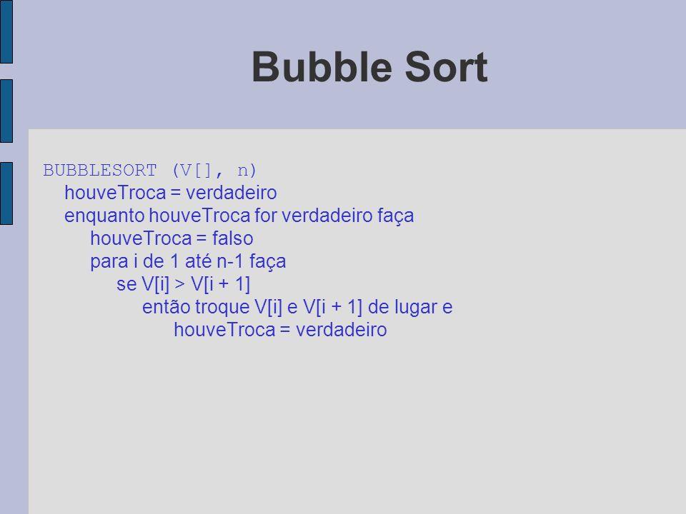 Bubble Sort BUBBLESORT (V[], n) houveTroca = verdadeiro enquanto houveTroca for verdadeiro faça houveTroca = falso para i de 1 até n-1 faça se V[i] >