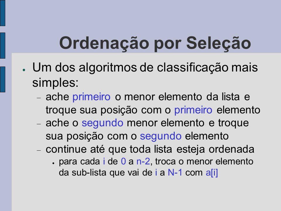 Ordenação por Seleção Um dos algoritmos de classificação mais simples: ache primeiro o menor elemento da lista e troque sua posição com o primeiro ele