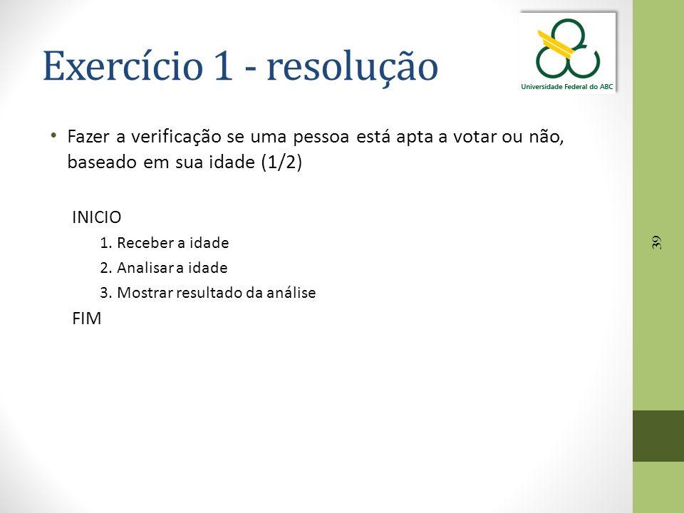 39 Exercício 1 - resolução Fazer a verificação se uma pessoa está apta a votar ou não, baseado em sua idade (1/2) INICIO 1. Receber a idade 2. Analisa