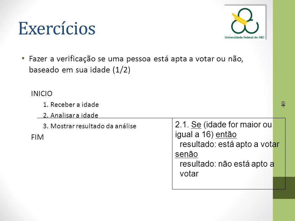 40 Exercícios Fazer a verificação se uma pessoa está apta a votar ou não, baseado em sua idade (1/2) INICIO 1. Receber a idade 2. Analisar a idade 3.