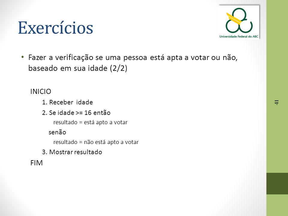 41 Exercícios Fazer a verificação se uma pessoa está apta a votar ou não, baseado em sua idade (2/2) INICIO 1. Receber idade 2. Se idade >= 16 então r