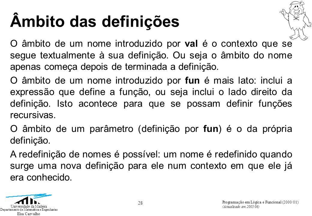 Elsa Carvalho 28 Universidade da Madeira Departamento de Matemática e Engenharias Programação em Lógica e Funcional (2000/01) (Actualizado em 2005/06) Âmbito das definições O âmbito de um nome introduzido por val é o contexto que se segue textualmente à sua definição.