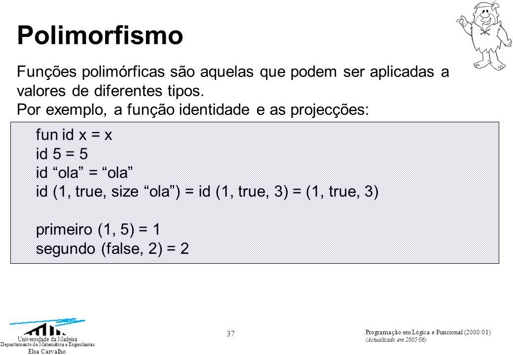 Elsa Carvalho 37 Universidade da Madeira Departamento de Matemática e Engenharias Programação em Lógica e Funcional (2000/01) (Actualizado em 2005/06) Polimorfismo Funções polimórficas são aquelas que podem ser aplicadas a valores de diferentes tipos.