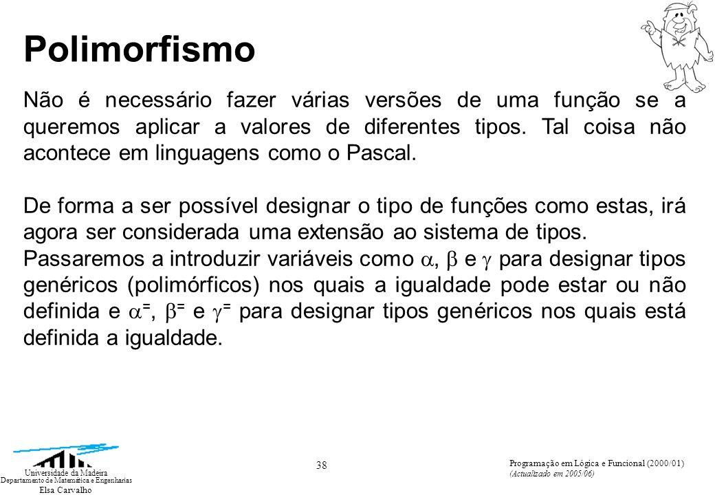 Elsa Carvalho 38 Universidade da Madeira Departamento de Matemática e Engenharias Programação em Lógica e Funcional (2000/01) (Actualizado em 2005/06) Não é necessário fazer várias versões de uma função se a queremos aplicar a valores de diferentes tipos.