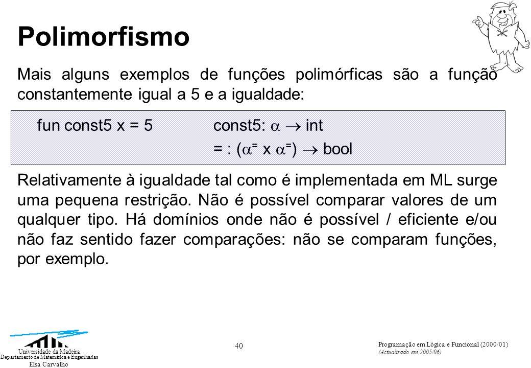 Elsa Carvalho 40 Universidade da Madeira Departamento de Matemática e Engenharias Programação em Lógica e Funcional (2000/01) (Actualizado em 2005/06) Polimorfismo Mais alguns exemplos de funções polimórficas são a função constantemente igual a 5 e a igualdade: fun const5 x = 5const5: int = : ( = x = ) bool Relativamente à igualdade tal como é implementada em ML surge uma pequena restrição.