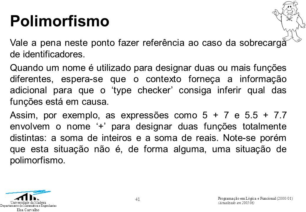Elsa Carvalho 41 Universidade da Madeira Departamento de Matemática e Engenharias Programação em Lógica e Funcional (2000/01) (Actualizado em 2005/06) Polimorfismo Vale a pena neste ponto fazer referência ao caso da sobrecarga de identificadores.