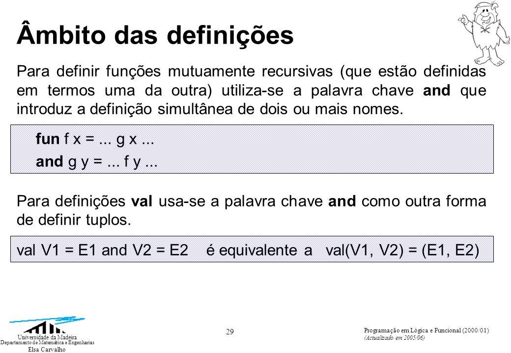 Elsa Carvalho 29 Universidade da Madeira Departamento de Matemática e Engenharias Programação em Lógica e Funcional (2000/01) (Actualizado em 2005/06) Âmbito das definições Para definir funções mutuamente recursivas (que estão definidas em termos uma da outra) utiliza-se a palavra chave and que introduz a definição simultânea de dois ou mais nomes.