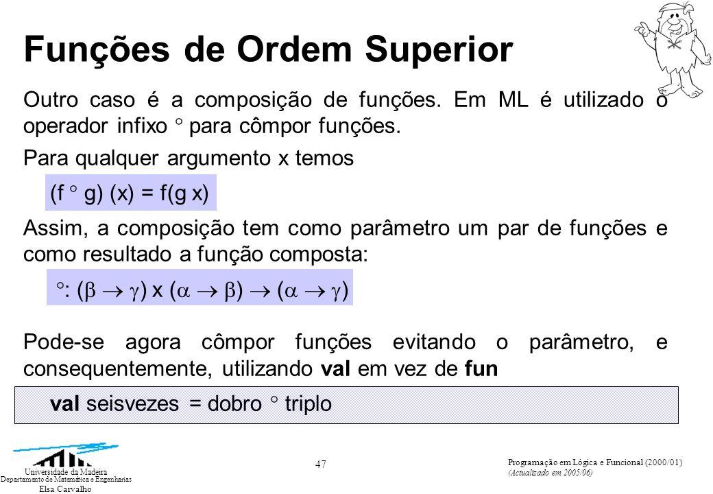 Elsa Carvalho 47 Universidade da Madeira Departamento de Matemática e Engenharias Programação em Lógica e Funcional (2000/01) (Actualizado em 2005/06) Funções de Ordem Superior Outro caso é a composição de funções.