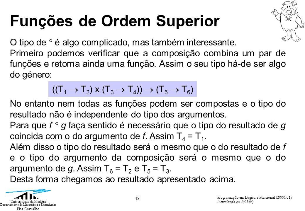 Elsa Carvalho 48 Universidade da Madeira Departamento de Matemática e Engenharias Programação em Lógica e Funcional (2000/01) (Actualizado em 2005/06) Funções de Ordem Superior O tipo de ° é algo complicado, mas também interessante.